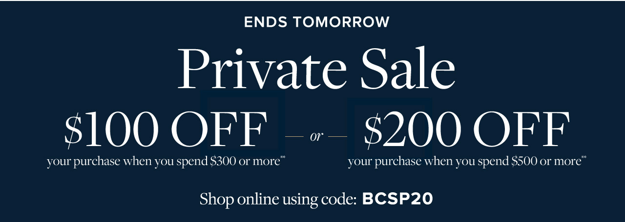Ends Tomorrow Private Sale $100 Off your purchase when you spend $300 or more or $200 Off your purchase when you spend $500 or more. Present this offer in stores, or shop online using code BCSP20