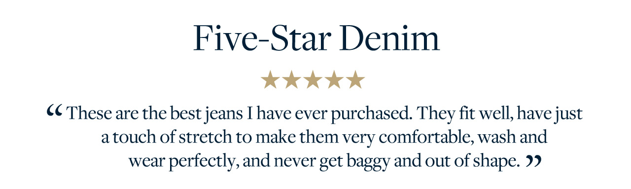 Five-Star Denim These are the best jeans I have ever purchased. They fit well, have just a touch of stretch to make them very comfortable, wash and wear perfectly, and never get baggy and out of shape.
